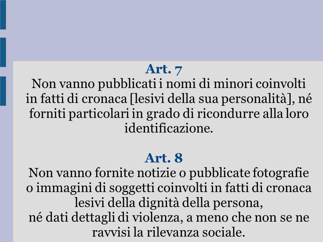 Art. 7 Non vanno pubblicati i nomi di minori coinvolti in fatti di cronaca [lesivi della sua personalità], né forniti particolari in grado di ricondurre alla loro identificazione.